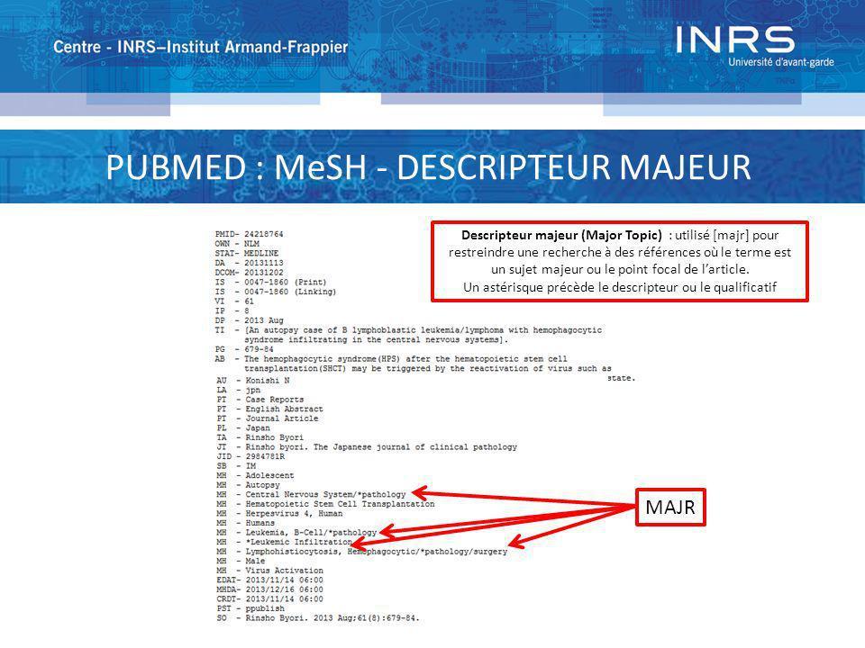PUBMED : MeSH - DESCRIPTEUR MAJEUR MAJR Descripteur majeur (Major Topic) : utilisé [majr] pour restreindre une recherche à des références où le terme