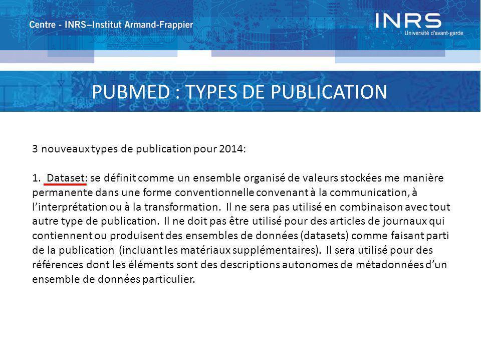 PUBMED : TYPES DE PUBLICATION 3 nouveaux types de publication pour 2014: 1. Dataset: se définit comme un ensemble organisé de valeurs stockées me mani
