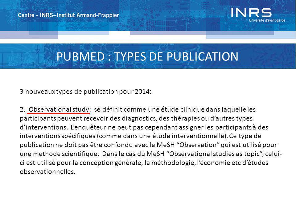 PUBMED : TYPES DE PUBLICATION 3 nouveaux types de publication pour 2014: 2. Observational study: se définit comme une étude clinique dans laquelle les