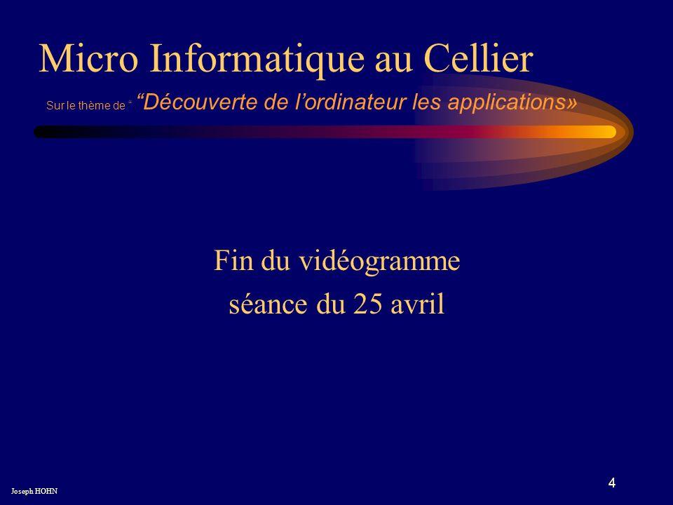 4 Fin du vidéogramme séance du 25 avril Micro Informatique au Cellier Joseph HOHN Sur le thème de Découverte de lordinateur les applications»