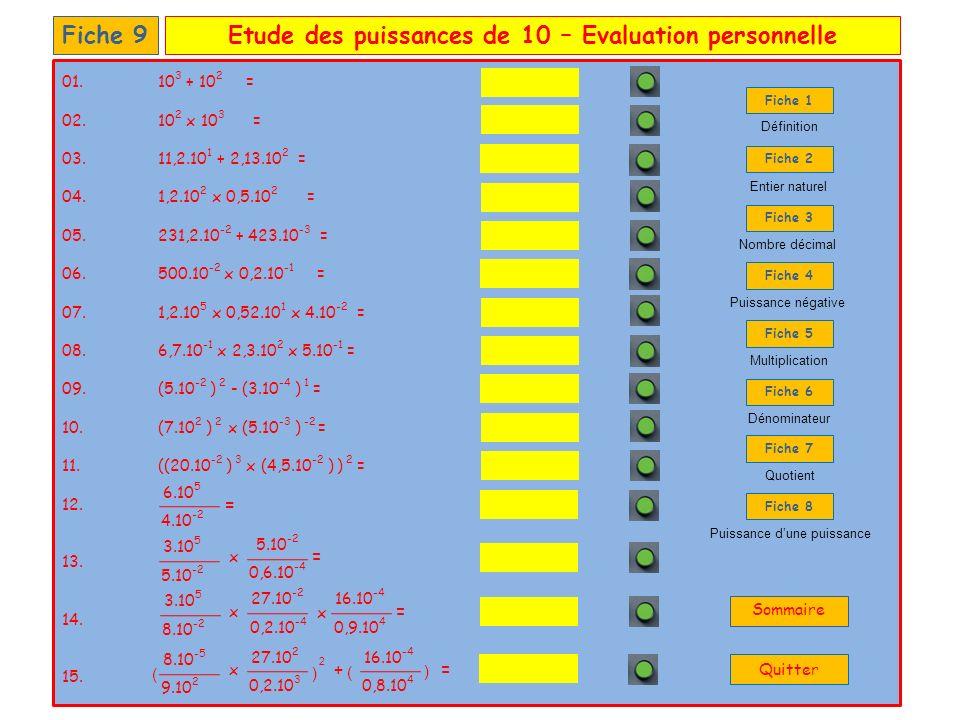 Etude des puissances de 10 – Evaluation personnelleFiche 9 01.10 3 + 10 2 = 02.10 2 x 10 3 = 03.11,2.10 1 + 2,13.10 2 = 04. 1,2.10 2 x 0,5.10 2 = 05.