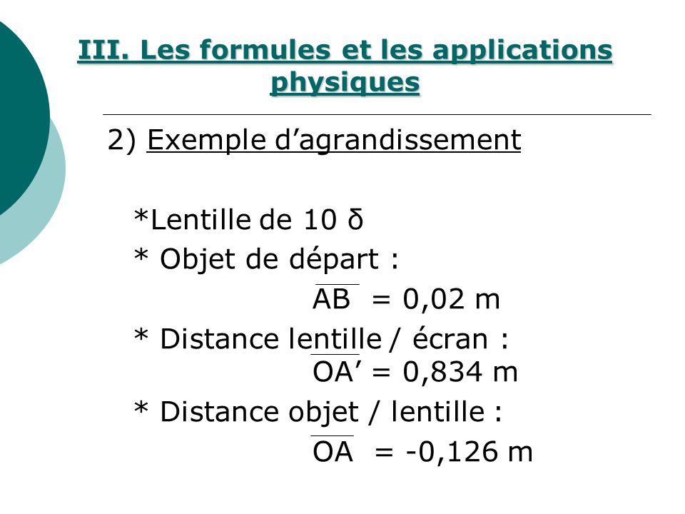 2) Exemple dagrandissement *Lentille de 10 δ * Objet de départ : AB = 0,02 m * Distance lentille / écran : OA = 0,834 m * Distance objet / lentille : OA = -0,126 m III.