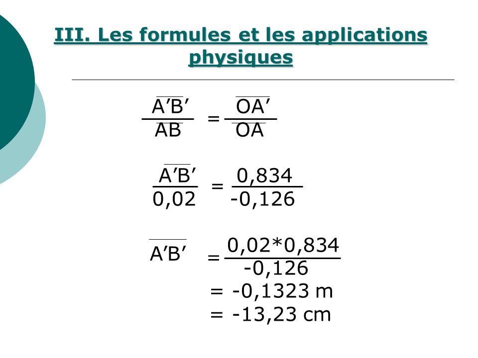 AB OA AB 0,834 0,02 -0,126 0,02*0,834 -0,126 = -0,1323 m = -13,23 cm = = = AB III. Les formules et les applications physiques