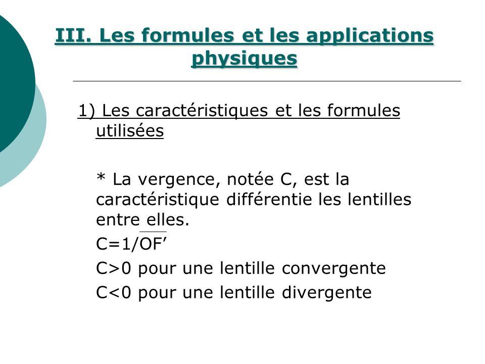 1) Les caractéristiques et les formules utilisées * La vergence, notée C, est la caractéristique différentie les lentilles entre elles. C=1/OF C>0 pou