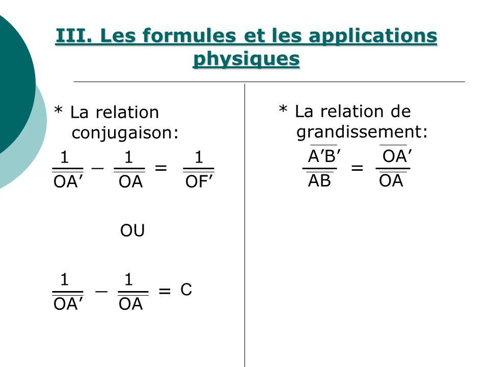 * La relation conjugaison: 1 1 1 OA OA OF OU 1 1 OA * La relation de grandissement: AB OA III. Les formules et les applications physiques == _ = _ C
