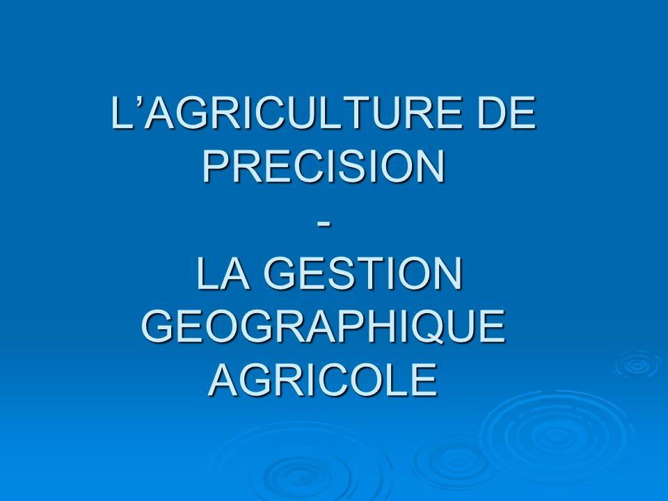LAGRICULTURE DE PRECISION - LA GESTION GEOGRAPHIQUE AGRICOLE
