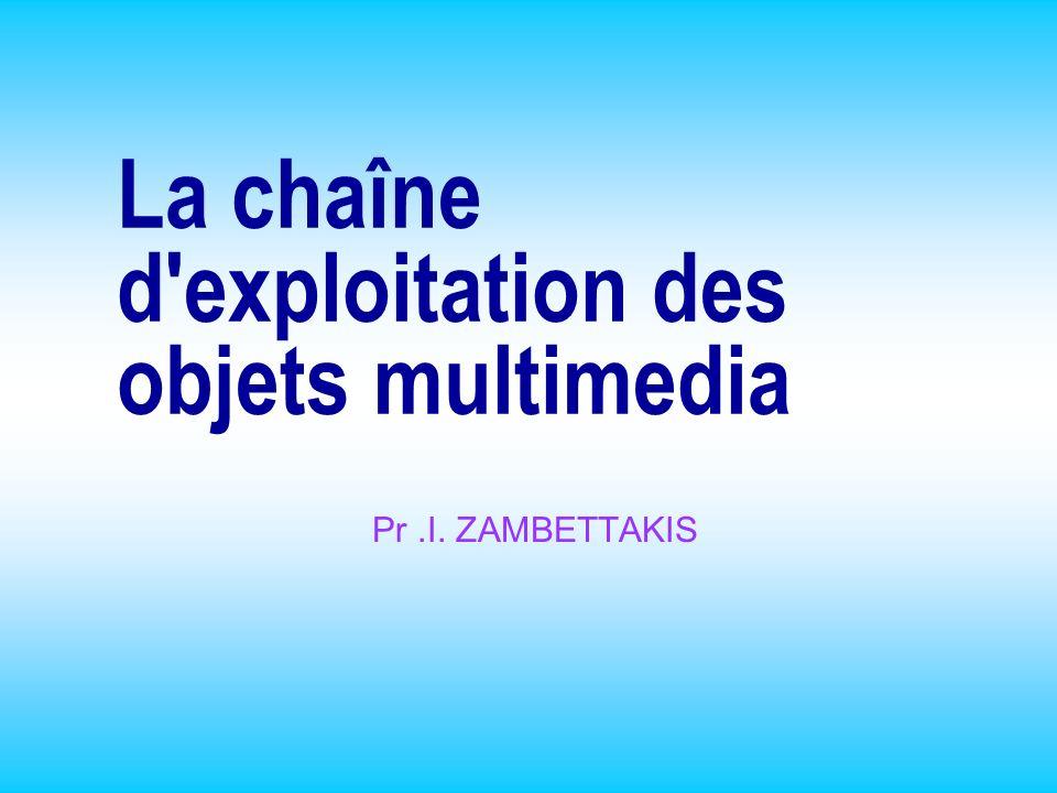 La chaîne d'exploitation des objets multimedia Pr.I. ZAMBETTAKIS