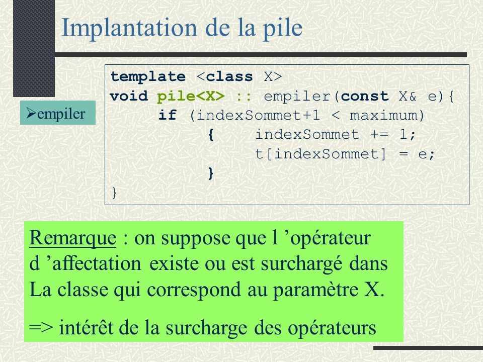 Implantation de la pile template <class X> void pile<X> :: depiler(void){ if (!vide())indexSommet -= 1; } template <class X> bool pile<X> :: vide (void){ return (indexSommet == -1); } dépiler Sélecteur : vide