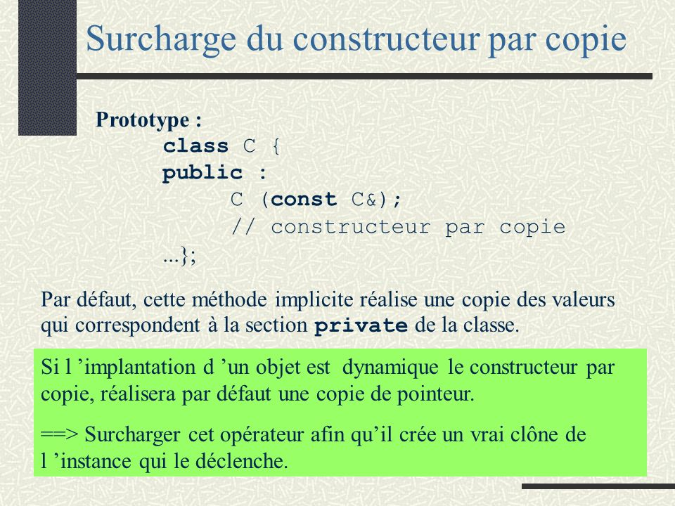 Le constructeur par copie est une méthode implicite dans toute classe. Surcharge du constructeur par copie Cette méthode est appelée automatiquement d