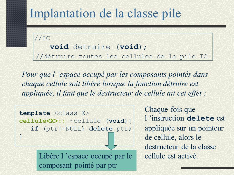 Implantation de la classe pile template pile ::pile (void) { ptrSommet = NULL; } template pile :: ~pile(void) { if (ptrSommet != NULL) detruire( );} template void pile ::detruire (void) { cellule * p; while (ptrSommet != NULL){ p=ptrSommet->ptrprec; delete (ptrSommet); ptrSommet=p; } } constructeur destructeur