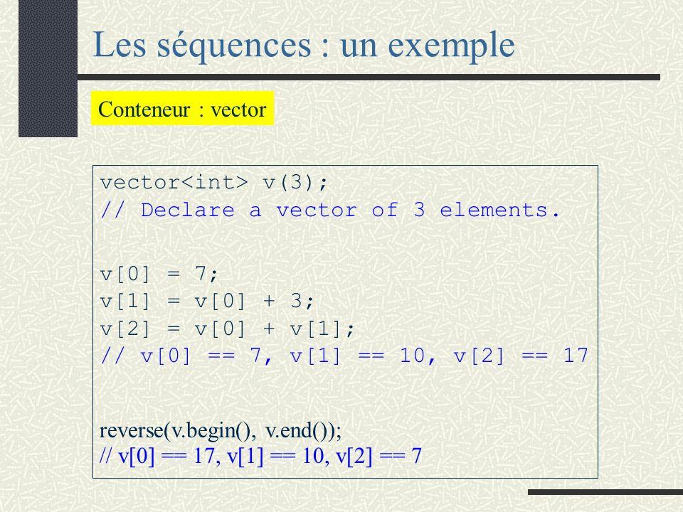 Les séquences On distingue trois séquences : vector (tableau) list (liste) et deque (suite circulaire) Une séquence est un conteneur dans lequel les éléments sont organisés linéairement (il y a un premier, un suivant …, un dernier).