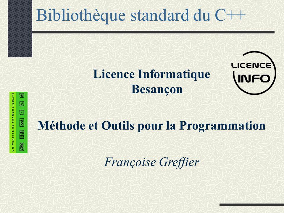 Bibliothèque standard du C++ Licence Informatique Besançon Méthode et Outils pour la Programmation Françoise Greffier