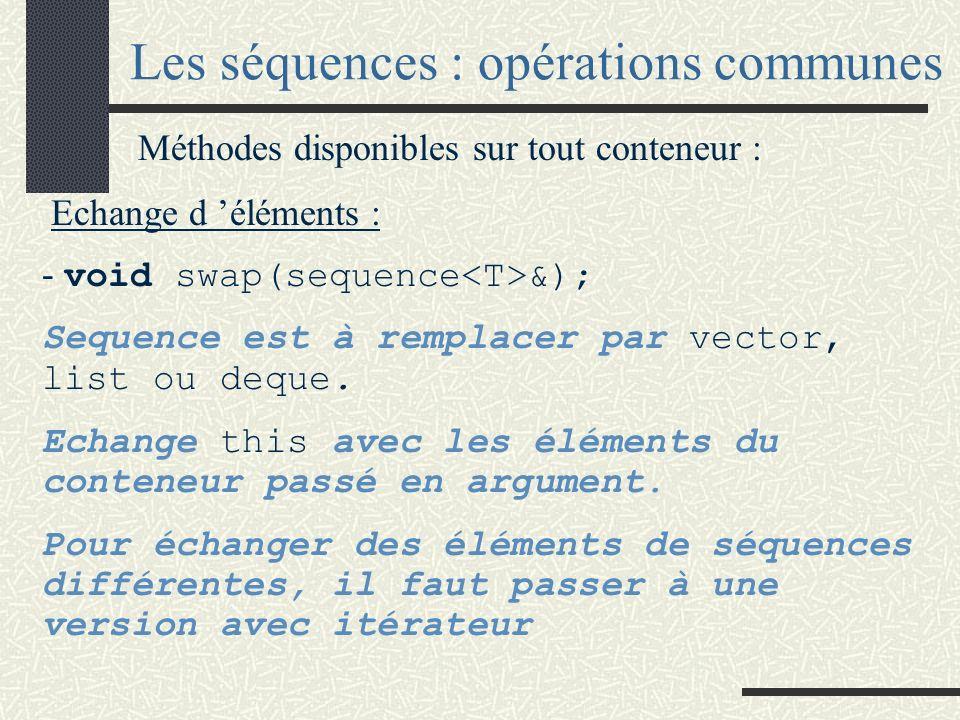 Les séquences : opérations communes Méthodes disponibles sur tout conteneur : Echange d éléments : - void swap(sequence &); Sequence est à remplacer par vector, list ou deque.