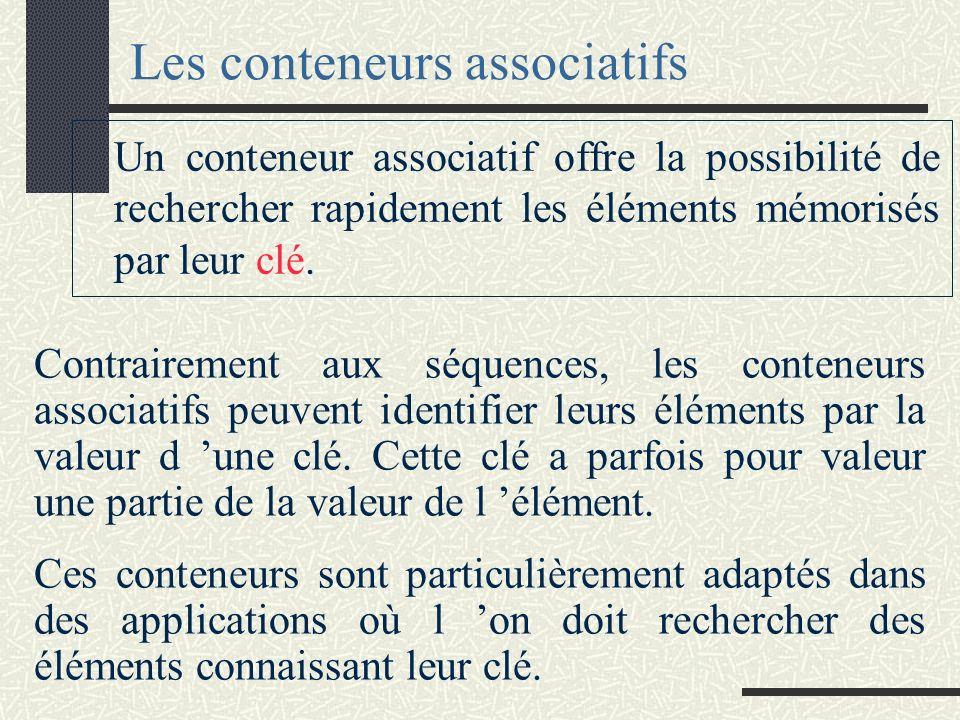 Les conteneurs associatifs Contrairement aux séquences, les conteneurs associatifs peuvent identifier leurs éléments par la valeur d une clé.