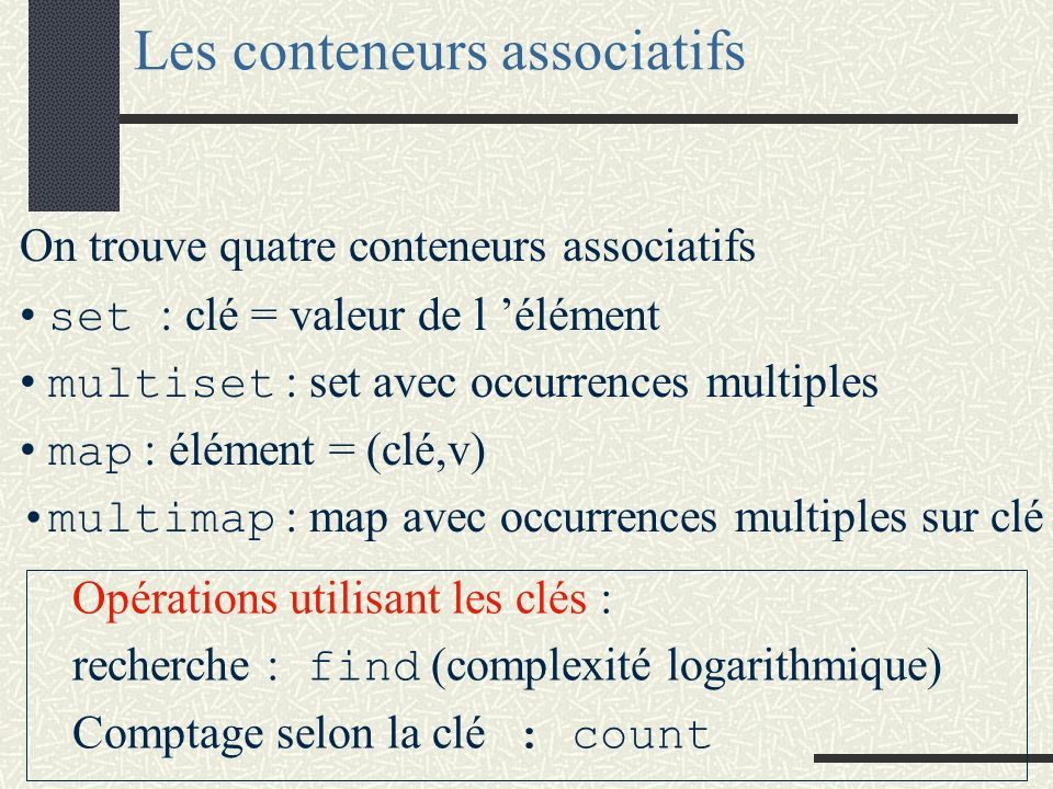 Les conteneurs associatifs On trouve quatre conteneurs associatifs set : clé = valeur de l élément multiset : set avec occurrences multiples map : élé