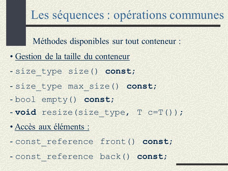 Les séquences : opérations communes Méthodes disponibles sur tout conteneur : Gestion de la taille du conteneur - size_type size() const; - size_type max_size() const; - bool empty() const; - void resize(size_type, T c=T()); Accès aux éléments : - const_reference front() const; - const_reference back() const;
