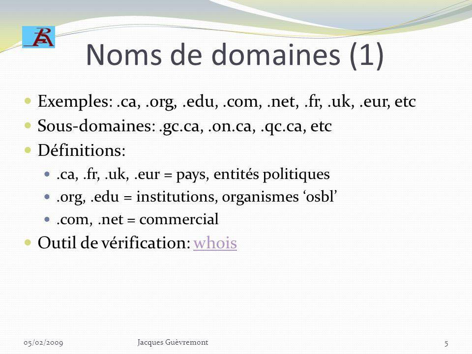 Noms de domaines (1) Exemples:.ca,.org,.edu,.com,.net,.fr,.uk,.eur, etc Sous-domaines:.gc.ca,.on.ca,.qc.ca, etc Définitions:.ca,.fr,.uk,.eur = pays, entités politiques.org,.edu = institutions, organismes osbl.com,.net = commercial Outil de vérification: whoiswhois 05/02/2009Jacques Guèvremont5