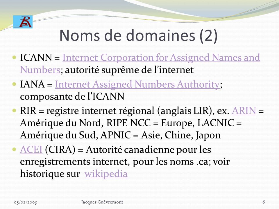 Noms de domaines (1) Exemples:.ca,.org,.edu,.com,.net,.fr,.uk,.eur, etc Sous-domaines:.gc.ca,.on.ca,.qc.ca, etc Définitions:.ca,.fr,.uk,.eur = pays, e