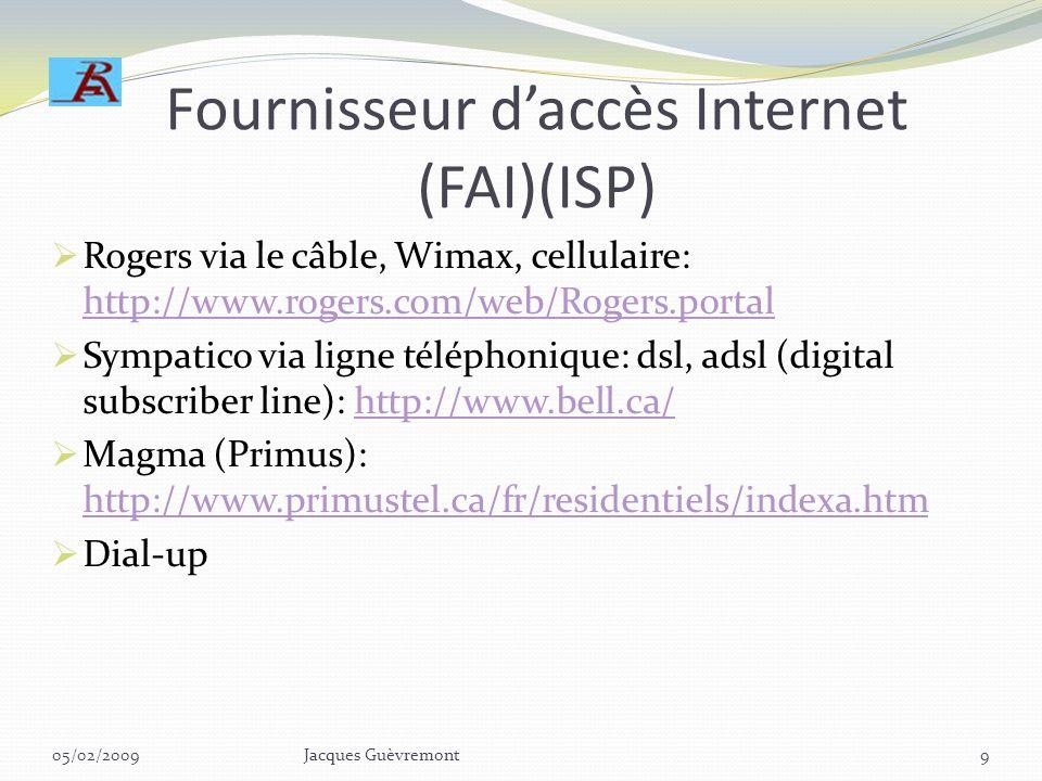 Fournisseur daccès Internet (FAI)(ISP) Rogers via le câble, Wimax, cellulaire: http://www.rogers.com/web/Rogers.portal http://www.rogers.com/web/Rogers.portal Sympatico via ligne téléphonique: dsl, adsl (digital subscriber line): http://www.bell.ca/http://www.bell.ca/ Magma (Primus): http://www.primustel.ca/fr/residentiels/indexa.htm http://www.primustel.ca/fr/residentiels/indexa.htm Dial-up 05/02/2009Jacques Guèvremont9