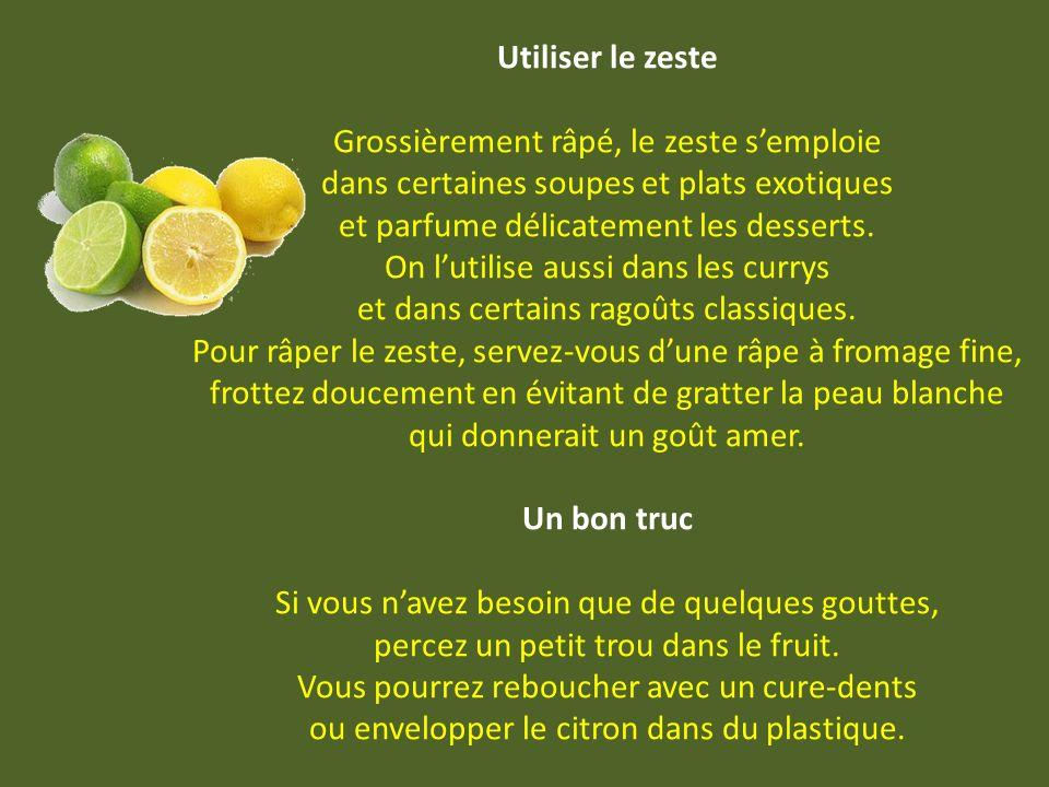 Utiliser le zeste Grossièrement râpé, le zeste semploie dans certaines soupes et plats exotiques et parfume délicatement les desserts.