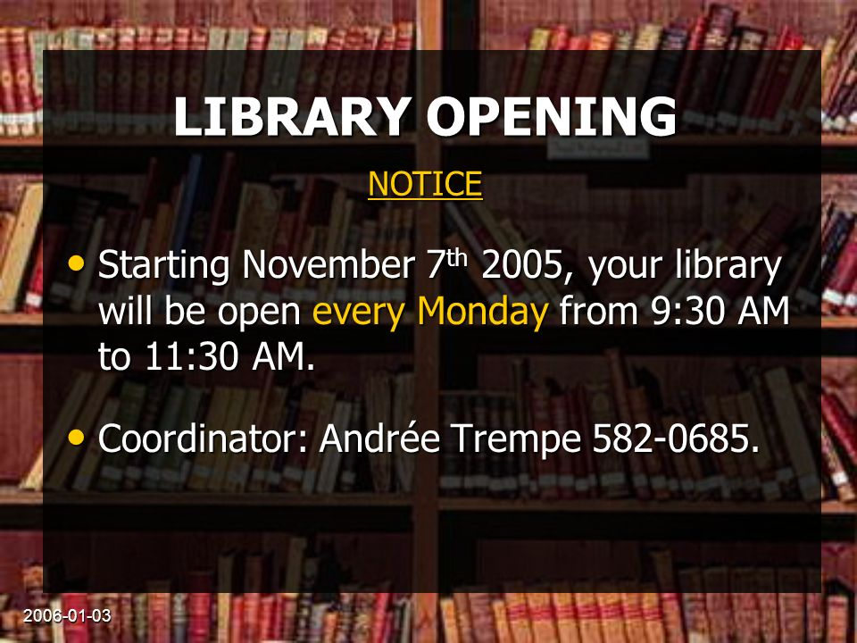 2006-01-03 LIBRARY OPENING Starting November 7 th 2005, your library will be open every Monday from 9:30 AM to 11:30 AM.