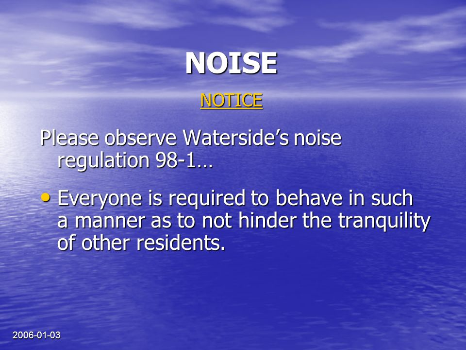 2006-01-03 NOISE Please observe Watersides noise regulation 98-1… Everyone is required to behave in such a manner as to not hinder the tranquility of other residents.