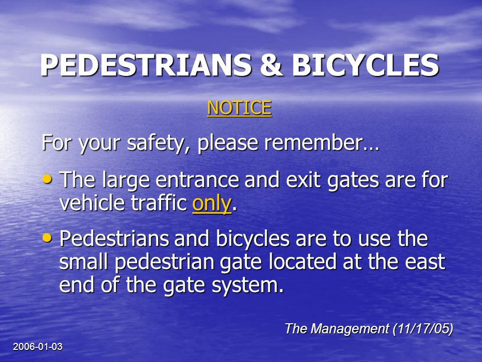 2006-01-03 PEDESTRIANS & BICYCLES For your safety, please remember… The large entrance and exit gates are for vehicle traffic only.
