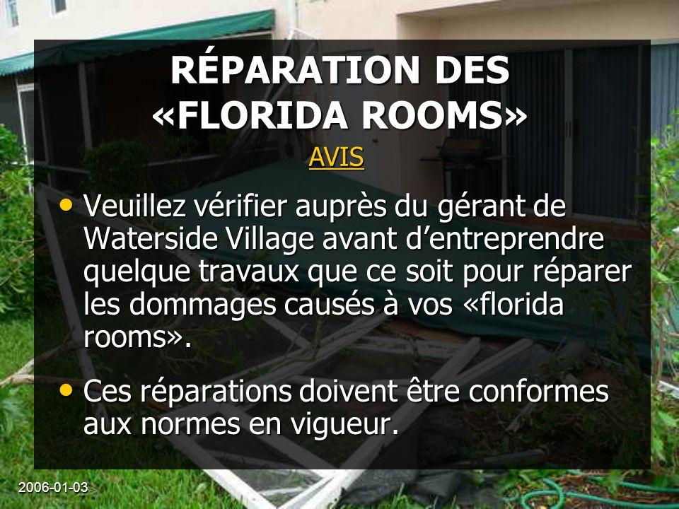 2006-01-03 RÉPARATION DES «FLORIDA ROOMS» Veuillez vérifier auprès du gérant de Waterside Village avant dentreprendre quelque travaux que ce soit pour réparer les dommages causés à vos «florida rooms».