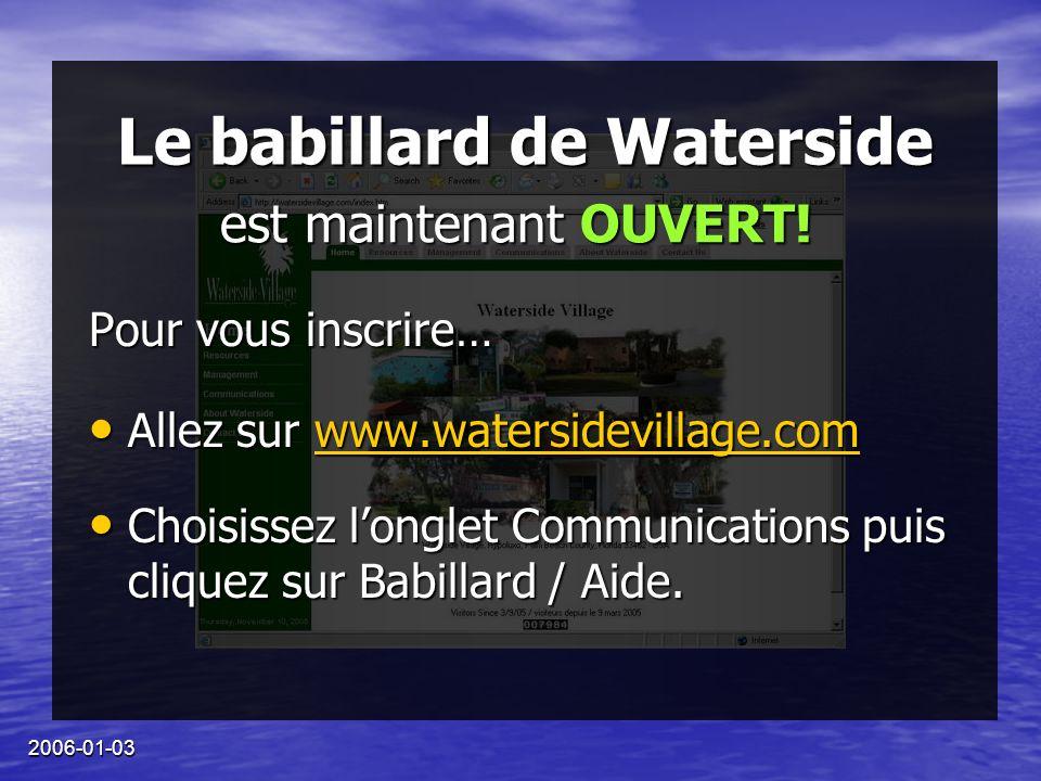 2006-01-03 Le babillard de Waterside Pour vous inscrire… Allez sur www.watersidevillage.com Allez sur www.watersidevillage.comwww.watersidevillage.com Choisissez longlet Communications puis cliquez sur Babillard / Aide.