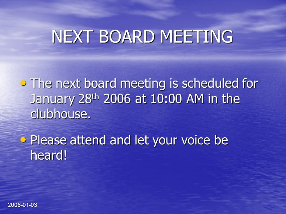 2006-01-03 The next board meeting is scheduled for January 28 th 2006 at 10:00 AM in the clubhouse. The next board meeting is scheduled for January 28