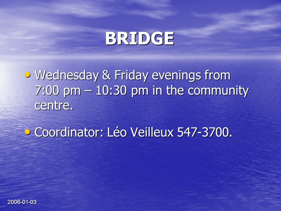 2006-01-03 BRIDGE Wednesday & Friday evenings from 7:00 pm – 10:30 pm in the community centre. Wednesday & Friday evenings from 7:00 pm – 10:30 pm in