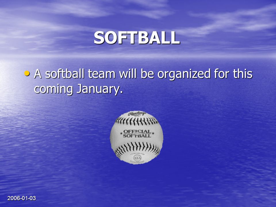 2006-01-03 SOFTBALL A softball team will be organized for this coming January.