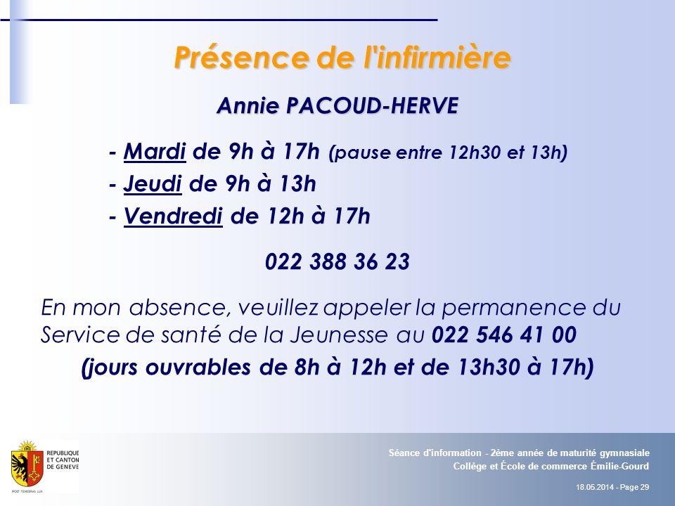 18.05.2014 - Page 29 Collège et École de commerce Émilie-Gourd Séance d information - 2ème année de maturité gymnasiale Présence de l infirmière Présence de l infirmière Annie PACOUD-HERVE - Mardi de 9h à 17h (pause entre 12h30 et 13h) - Jeudi de 9h à 13h - Vendredi de 12h à 17h 022 388 36 23 En mon absence, veuillez appeler la permanence du Service de santé de la Jeunesse au 022 546 41 00 (jours ouvrables de 8h à 12h et de 13h30 à 17h)