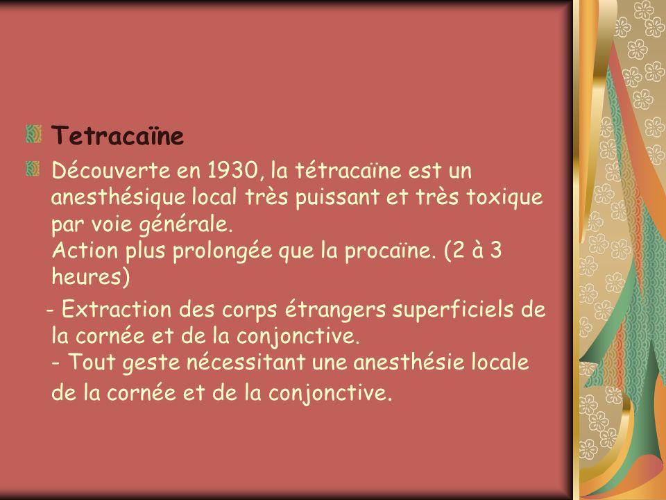 Tetracaïne Découverte en 1930, la tétracaïne est un anesthésique local très puissant et très toxique par voie générale. Action plus prolongée que la p