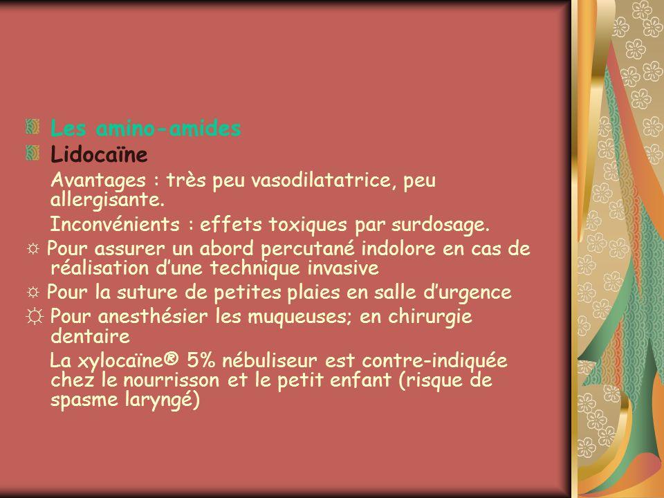 Les amino-amides Lidocaïne Avantages : très peu vasodilatatrice, peu allergisante. Inconvénients : effets toxiques par surdosage. Pour assurer un abor