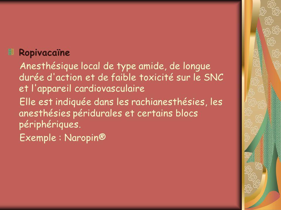Ropivacaïne Anesthésique local de type amide, de longue durée d'action et de faible toxicité sur le SNC et l'appareil cardiovasculaire Elle est indiqu