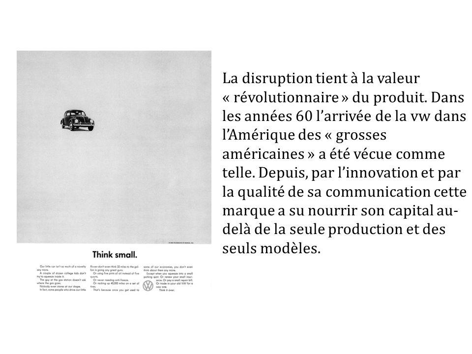 La disruption tient à la valeur « révolutionnaire » du produit. Dans les années 60 larrivée de la vw dans lAmérique des « grosses américaines » a été