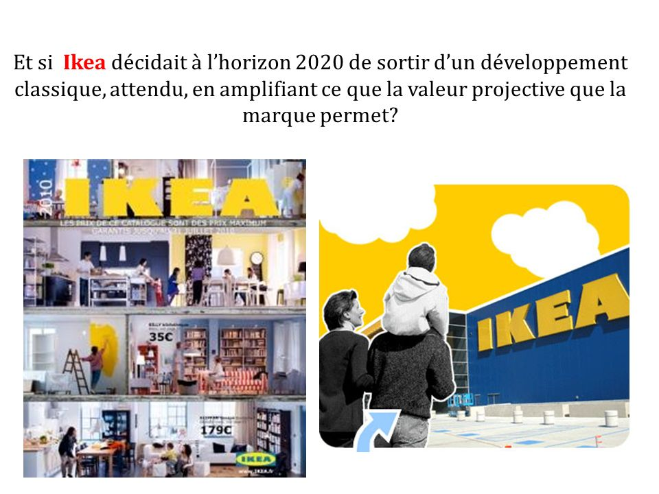 Et si Ikea décidait à lhorizon 2020 de sortir dun développement classique, attendu, en amplifiant ce que la valeur projective que la marque permet?