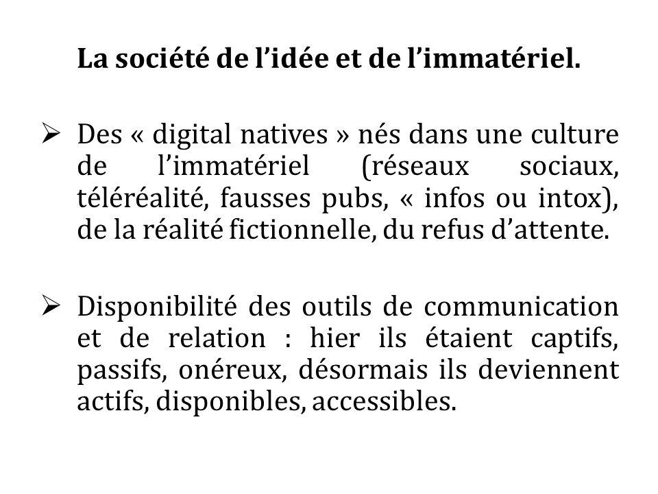 La société de lidée et de limmatériel. Des « digital natives » nés dans une culture de limmatériel (réseaux sociaux, téléréalité, fausses pubs, « info