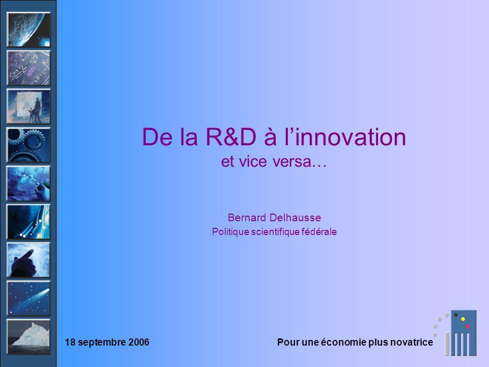 De la R&D à linnovation et vice versa… Bernard Delhausse Politique scientifique fédérale 18 septembre 2006Pour une économie plus novatrice