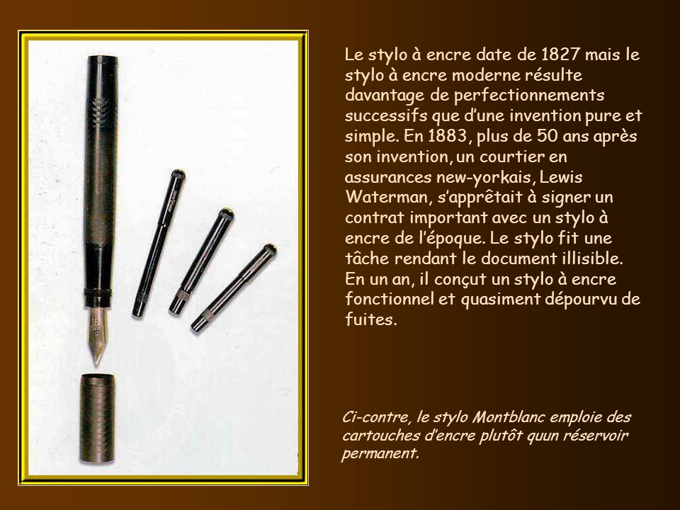 Le stylo à encre date de 1827 mais le stylo à encre moderne résulte davantage de perfectionnements successifs que dune invention pure et simple.