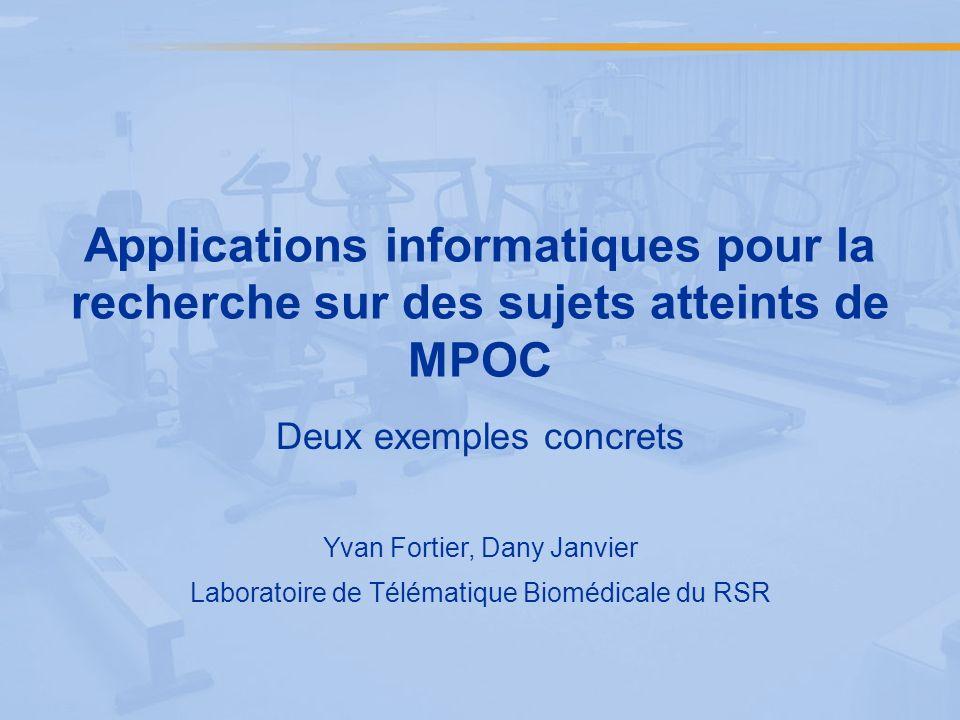 Applications informatiques pour la recherche sur des sujets atteints de MPOC Deux exemples concrets Yvan Fortier, Dany Janvier Laboratoire de Télématique Biomédicale du RSR