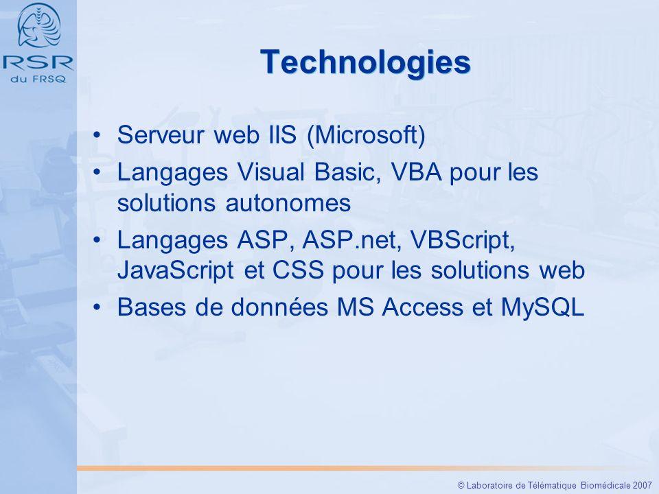 © Laboratoire de Télématique Biomédicale 2007 Technologies Serveur web IIS (Microsoft) Langages Visual Basic, VBA pour les solutions autonomes Langages ASP, ASP.net, VBScript, JavaScript et CSS pour les solutions web Bases de données MS Access et MySQL