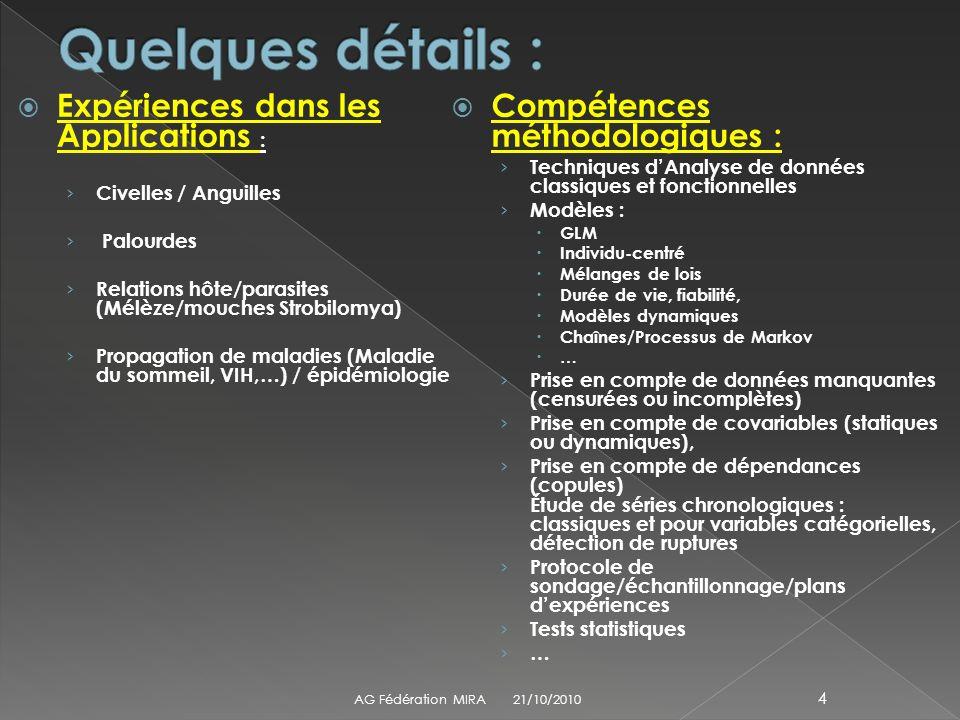 Expériences dans les Applications : Civelles / Anguilles Palourdes Relations hôte/parasites (Mélèze/mouches Strobilomya) Propagation de maladies (Maladie du sommeil, VIH,…) / épidémiologie Compétences méthodologiques : Techniques dAnalyse de données classiques et fonctionnelles Modèles : GLM Individu-centré Mélanges de lois Durée de vie, fiabilité, Modèles dynamiques Chaînes/Processus de Markov … Prise en compte de données manquantes (censurées ou incomplètes) Prise en compte de covariables (statiques ou dynamiques), Prise en compte de dépendances (copules) Étude de séries chronologiques : classiques et pour variables catégorielles, détection de ruptures Protocole de sondage/échantillonnage/plans dexpériences Tests statistiques … 21/10/2010AG Fédération MIRA 4
