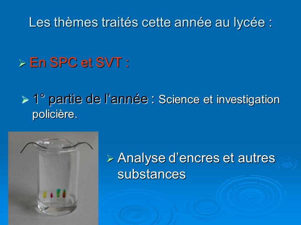 Les thèmes traités cette année au lycée : En SPC et SVT : En SPC et SVT : 1° partie de lannée : Science et investigation policière. 1° partie de lanné
