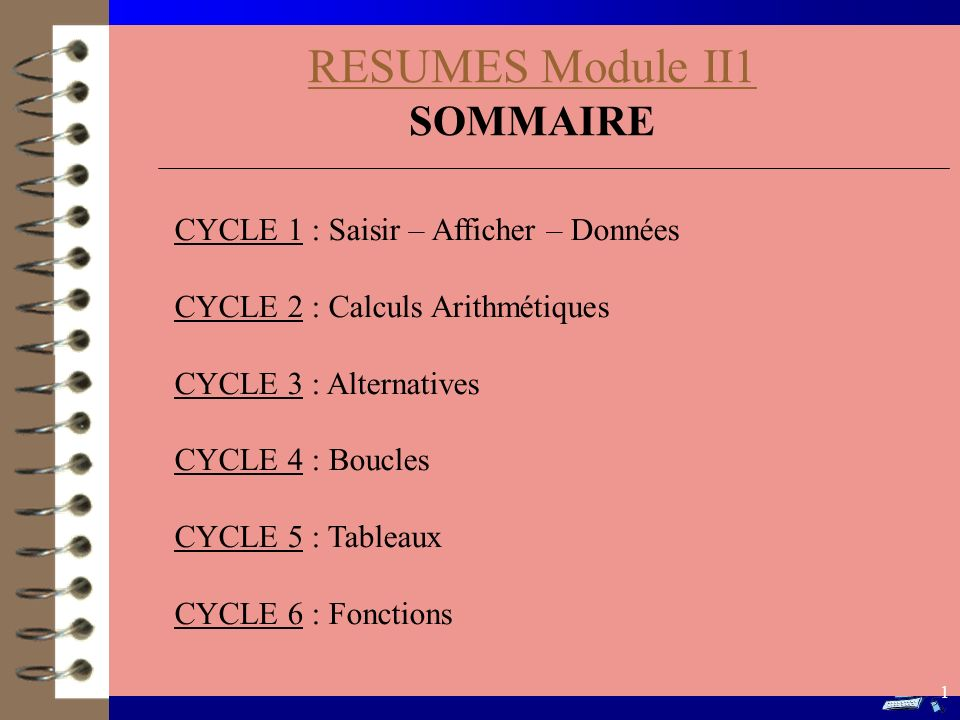 RESUMES Module II1 SOMMAIRE CYCLE 1 : Saisir – Afficher – Données CYCLE 2 : Calculs Arithmétiques CYCLE 3 : Alternatives CYCLE 4 : Boucles CYCLE 5 : T