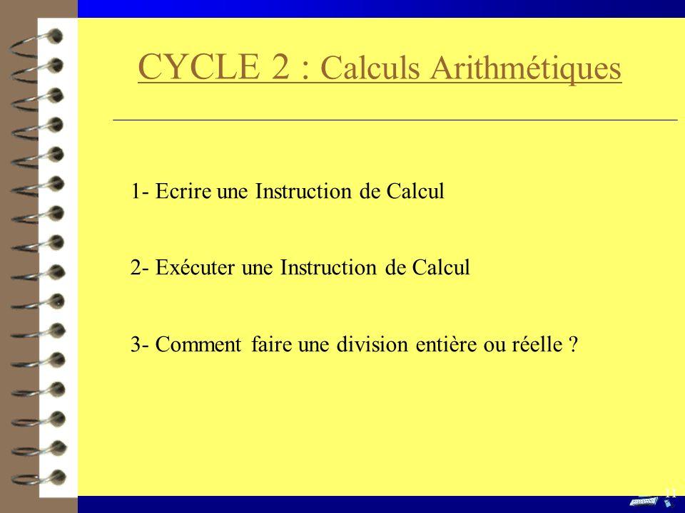 CYCLE 2 : Calculs Arithmétiques 1- Ecrire une Instruction de Calcul 2- Exécuter une Instruction de Calcul 3- Comment faire une division entière ou rée
