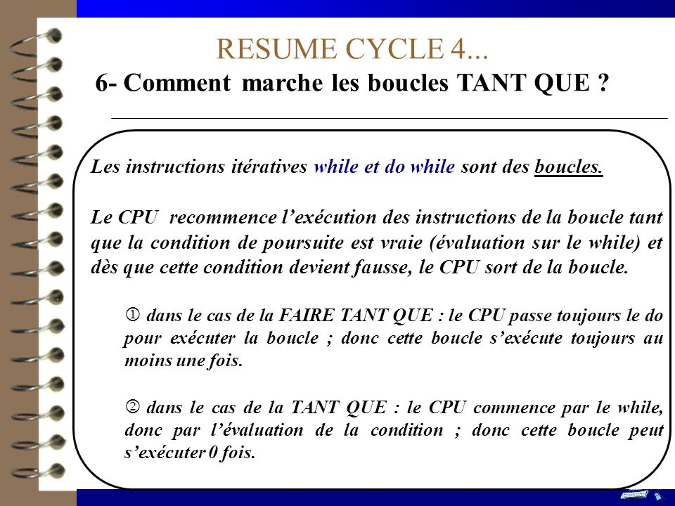 RESUME CYCLE 4... 6- Comment marche les boucles TANT QUE ? Les instructions itératives while et do while sont des boucles. Le CPU recommence lexécutio
