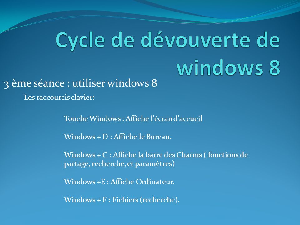 3 ème séance : utiliser windows 8 Les raccourcis clavier: Touche Windows : Affiche l'écran d'accueil Windows + D : Affiche le Bureau. Windows + C : Af