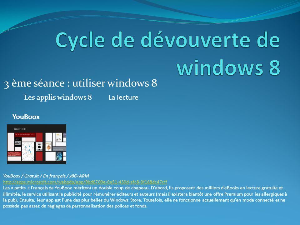 3 ème séance : utiliser windows 8 Les applis windows 8 YouBoox YouBoox / Gratuit / En français / x86+ARM http://apps.microsoft.com/webpdp/app/9bd6709e-0a51-439d-afc8-9f168dc47cff Les « petits » Français de YouBoox méritent un double coup de chapeau.